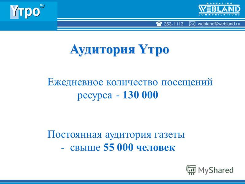 Ежедневное количество посещений ресурса - 130 000 Постоянная аудитория газеты - свыше 55 000 человек Аудитория Yтро