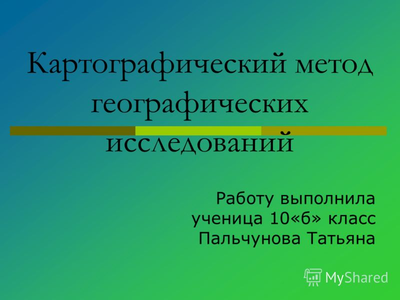 Картографический метод географических исследований Работу выполнила ученица 10«б» класс Пальчунова Татьяна