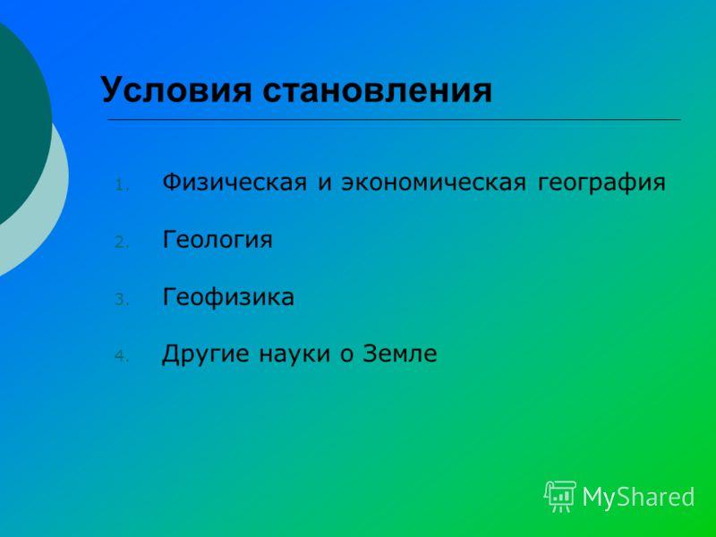 Условия становления 1. Физическая и экономическая география 2. Геология 3. Геофизика 4. Другие науки о Земле