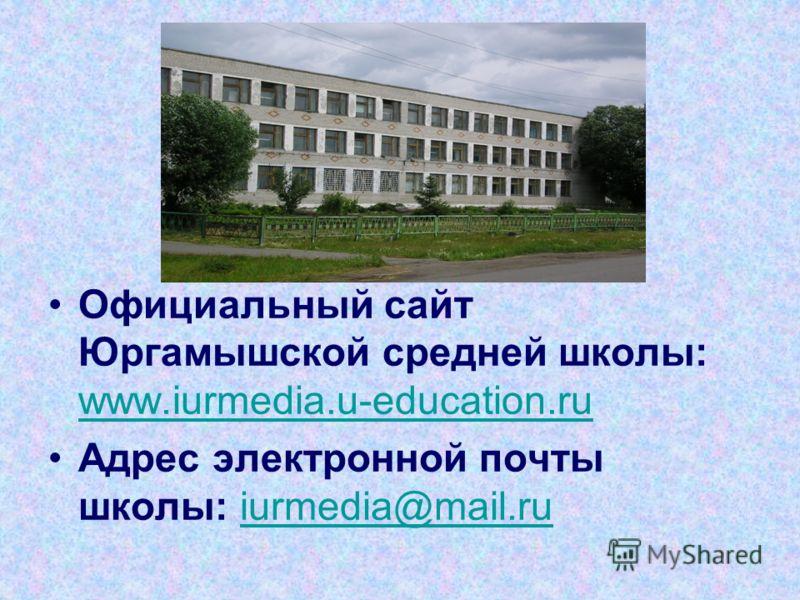 Официальный сайт Юргамышской средней школы: www.iurmedia.u-education.ru www.iurmedia.u-education.ru Адрес электронной почты школы: iurmedia@mail.ruiurmedia@mail.ru