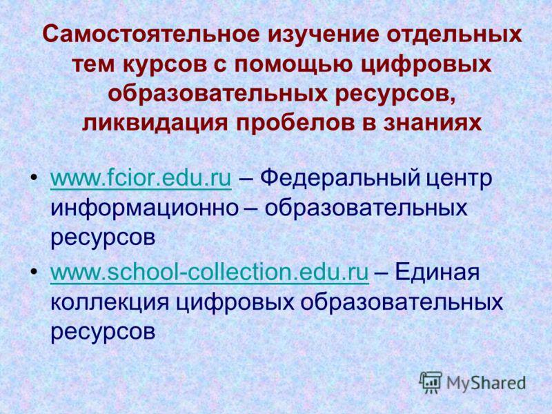 Самостоятельное изучение отдельных тем курсов с помощью цифровых образовательных ресурсов, ликвидация пробелов в знаниях www.fcior.edu.ru – Федеральный центр информационно – образовательных ресурсовwww.fcior.edu.ru www.school-collection.edu.ru – Един
