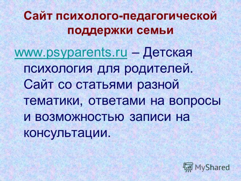 Сайт психолого-педагогической поддержки семьи www.psyparents.ruwww.psyparents.ru – Детская психология для родителей. Сайт со статьями разной тематики, ответами на вопросы и возможностью записи на консультации.