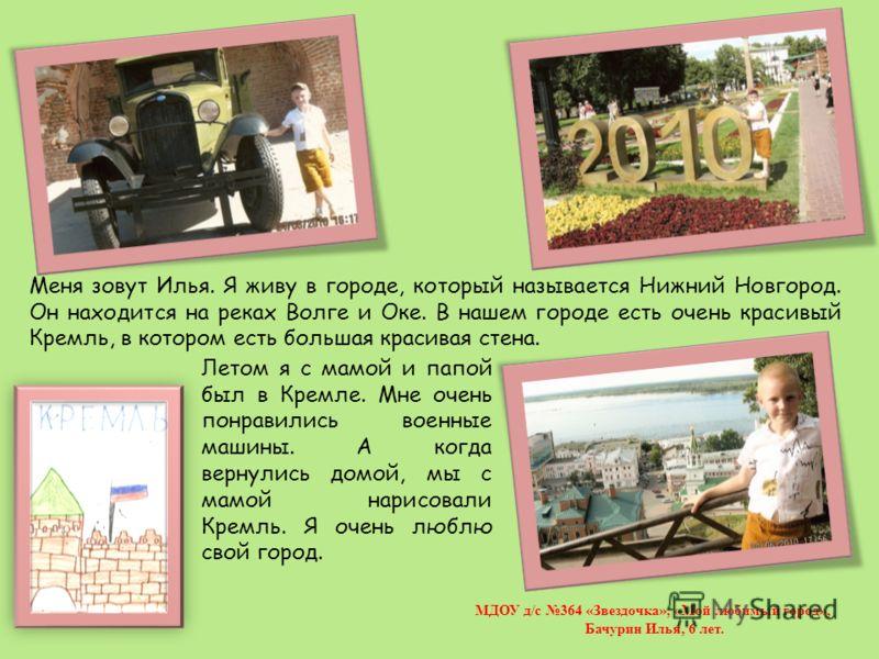 Меня зовут Илья. Я живу в городе, который называется Нижний Новгород. Он находится на реках Волге и Оке. В нашем городе есть очень красивый Кремль, в котором есть большая красивая стена. Летом я с мамой и папой был в Кремле. Мне очень понравились вое