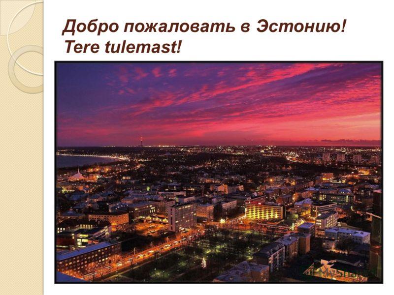 Добро пожаловать в Эстонию! Tere tulemast!