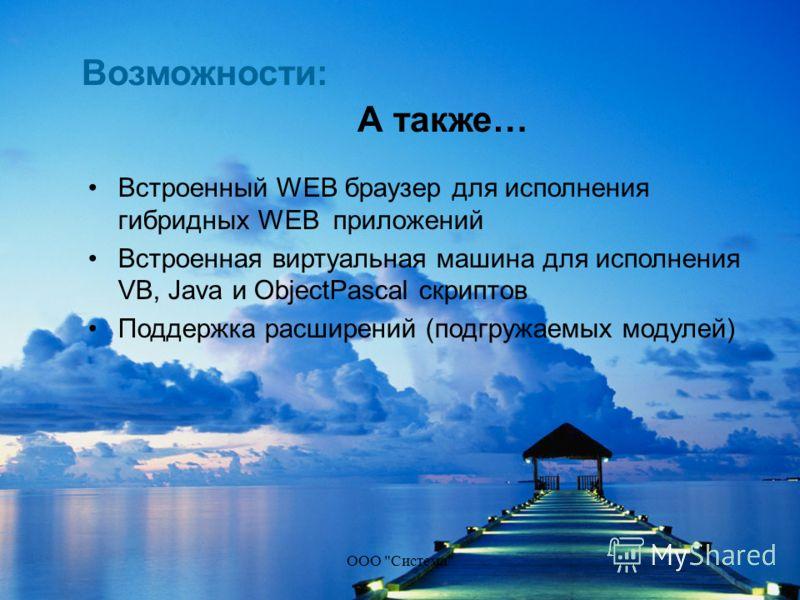 ООО Система А также… Встроенный WEB браузер для исполнения гибридных WEB приложений Встроенная виртуальная машина для исполнения VB, Java и ObjectPascal скриптов Поддержка расширений (подгружаемых модулей) Возможности: