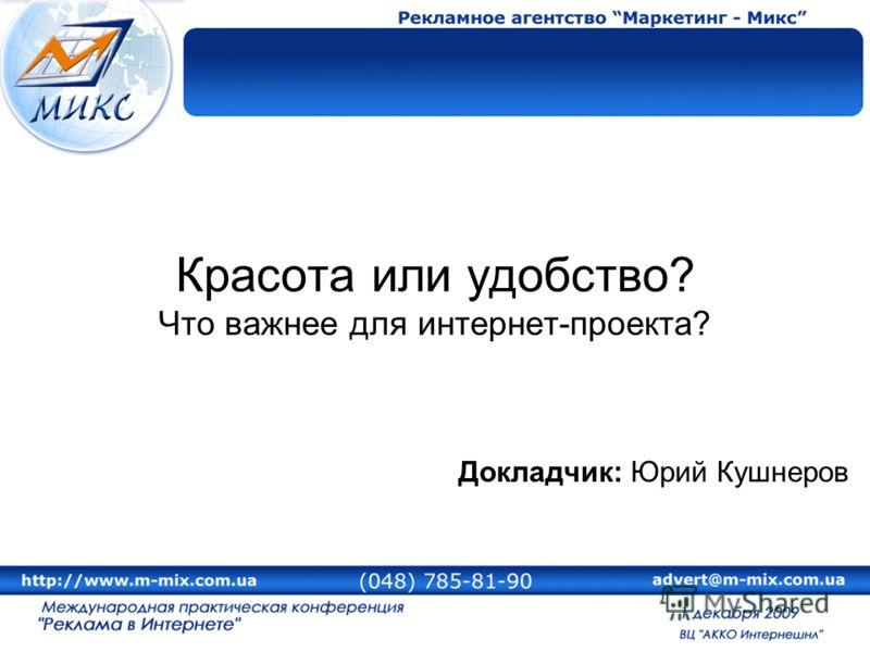 Красота или удобство? Что важнее для интернет-проекта? Докладчик: Юрий Кушнеров