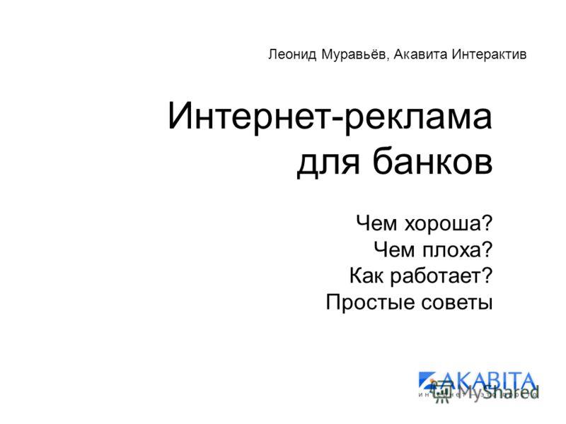 Интернет-реклама для банков Чем хороша? Чем плоха? Как работает? Простые советы Леонид Муравьёв, Акавита Интерактив