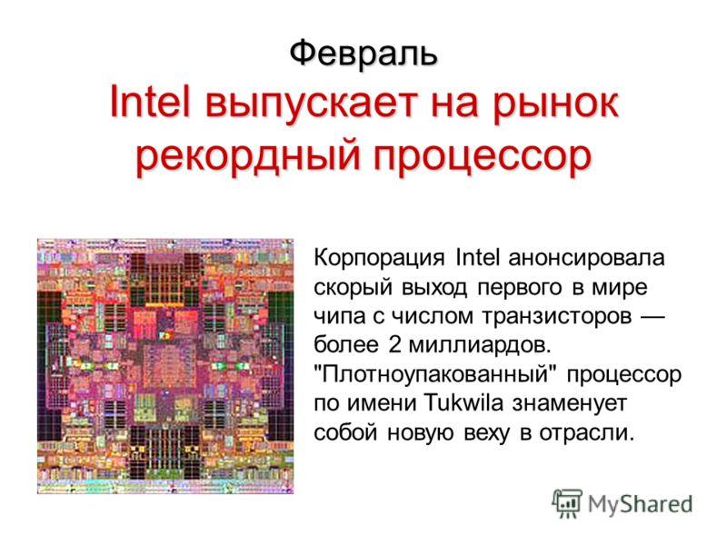 Февраль Intel выпускает на рынок рекордный процессор Корпорация Intel анонсировала скорый выход первого в мире чипа с числом транзисторов более 2 миллиардов. Плотноупакованный процессор по имени Tukwila знаменует собой новую веху в отрасли.