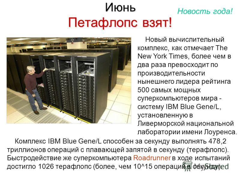 Июнь Петафлопс взят! Новый вычислительный комплекс, как отмечает The New York Times, более чем в два раза превосходит по производительности нынешнего лидера рейтинга 500 самых мощных суперкомпьютеров мира - систему IBM Blue Gene/L, установленную в Ли