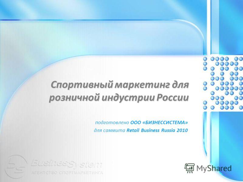 Спортивный маркетинг для розничной индустрии России подготовлено ООО « БИЗНЕССИСТЕМА » для саммита Retail Business Russia 2010