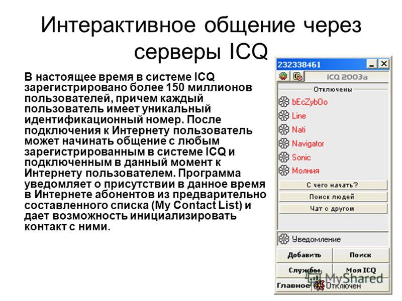 Интерактивное общение через серверы ICQ В настоящее время в системе ICQ зарегистрировано более 150 миллионов пользователей, причем каждый пользователь имеет уникальный идентификационный номер. После подключения к Интернету пользователь может начинать