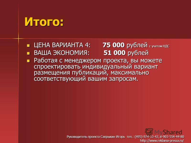 Итого: ЦЕНА ВАРИАНТА 4: 75 000 рублей с учетом НДС ЦЕНА ВАРИАНТА 4: 75 000 рублей с учетом НДС ВАША ЭКОНОМИЯ: 51 000 рублей ВАША ЭКОНОМИЯ: 51 000 рублей Работая с менеджером проекта, вы можете спроектировать индивидуальный вариант размещения публикац
