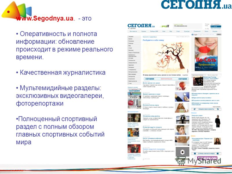www.Segodnya.ua. - это Оперативность и полнота информации: обновление происходит в режиме реального времени. Качественная журналистика Мультемидийные разделы: эксклюзивных видеогалереи, фоторепортажи Полноценный спортивный раздел с полным обзором гла