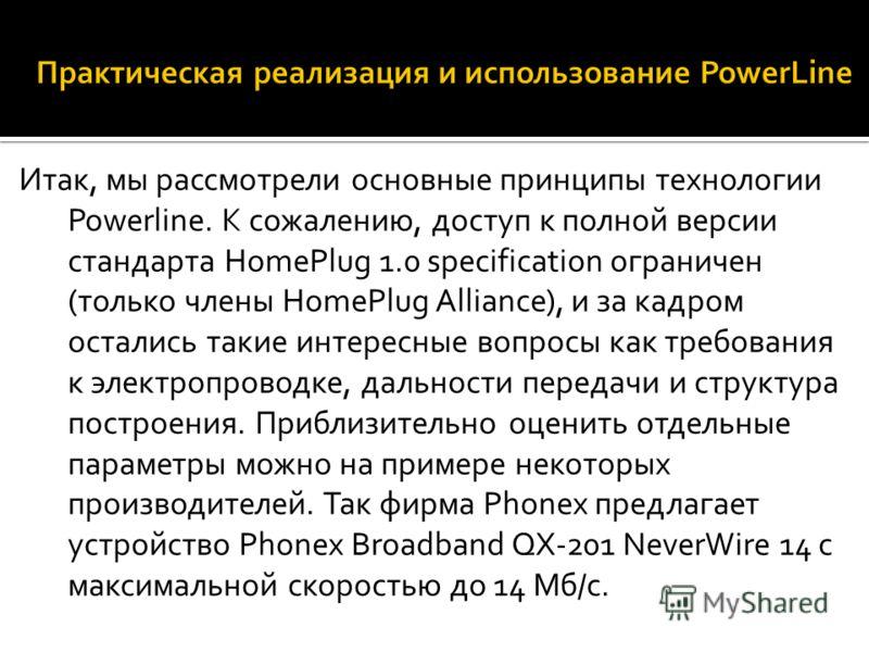 Итак, мы рассмотрели основные принципы технологии Powerline. К сожалению, доступ к полной версии стандарта HomePlug 1.0 specification ограничен (только члены HomePlug Alliance), и за кадром остались такие интересные вопросы как требования к электропр