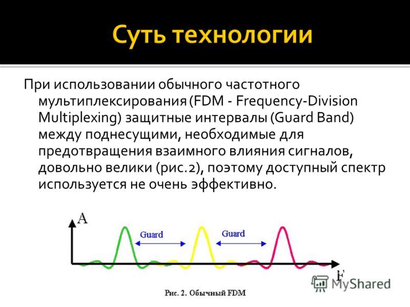 При использовании обычного частотного мультиплексирования (FDM - Frequency-Division Multiplexing) защитные интервалы (Guard Band) между поднесущими, необходимые для предотвращения взаимного влияния сигналов, довольно велики (рис.2), поэтому доступный