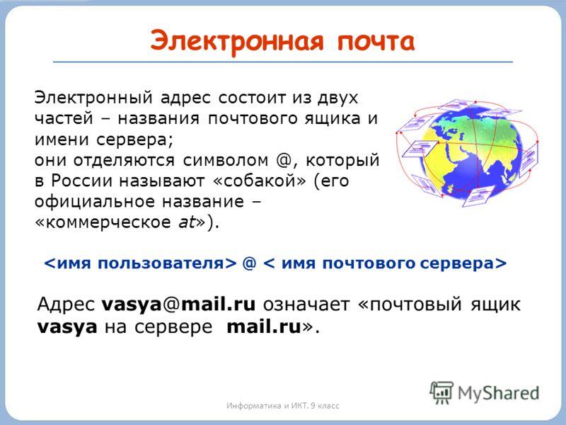 Электронная почта Информатика и ИКТ. 9 класс @ Электронный адрес состоит из двух частей – названия почтового ящика и имени сервера; они отделяются символом @, который в России называют «собакой» (его официальное название – «коммерческое at»). Адрес v