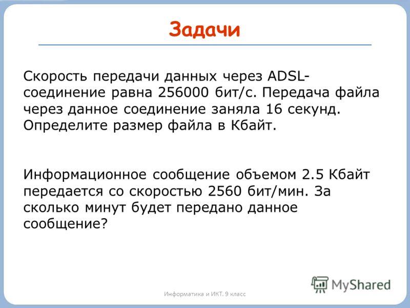 Задачи Информатика и ИКТ. 9 класс Скорость передачи данных через ADSL- соединение равна 256000 бит/c. Передача файла через данное соединение заняла 16 секунд. Определите размер файла в Кбайт. Информационное сообщение объемом 2.5 Кбайт передается со с