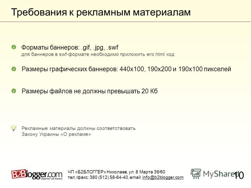 Требования к рекламным материалам 10 Размеры графических баннеров: 440х100, 190х200 и 190х100 пикселей Размеры файлов не должны превышать 20 Кб Форматы баннеров:.gif,.jpg,.swf для баннеров в swf-формате необходимо приложить его html код Рекламные мат