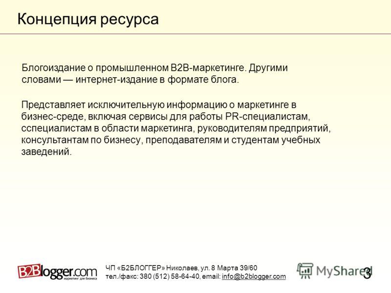 Концепция ресурса 3 Блогоиздание о промышленном В2В-маркетинге. Другими словами интернет-издание в формате блога. ЧП «Б2БЛОГГЕР» Николаев, ул. 8 Марта 39/60 тел./факс: 380 (512) 58-64-40, email: info@b2blogger.com Представляет исключительную информац