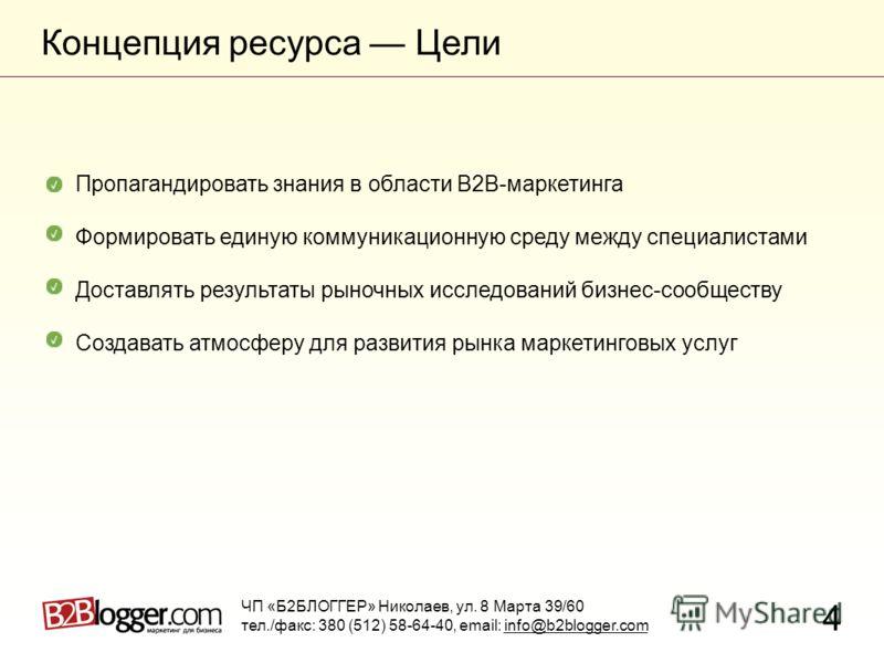 Концепция ресурса Цели 4 ЧП «Б2БЛОГГЕР» Николаев, ул. 8 Марта 39/60 тел./факс: 380 (512) 58-64-40, email: info@b2blogger.com Пропагандировать знания в области B2B-маркетинга Формировать единую коммуникационную среду между специалистами Доставлять рез