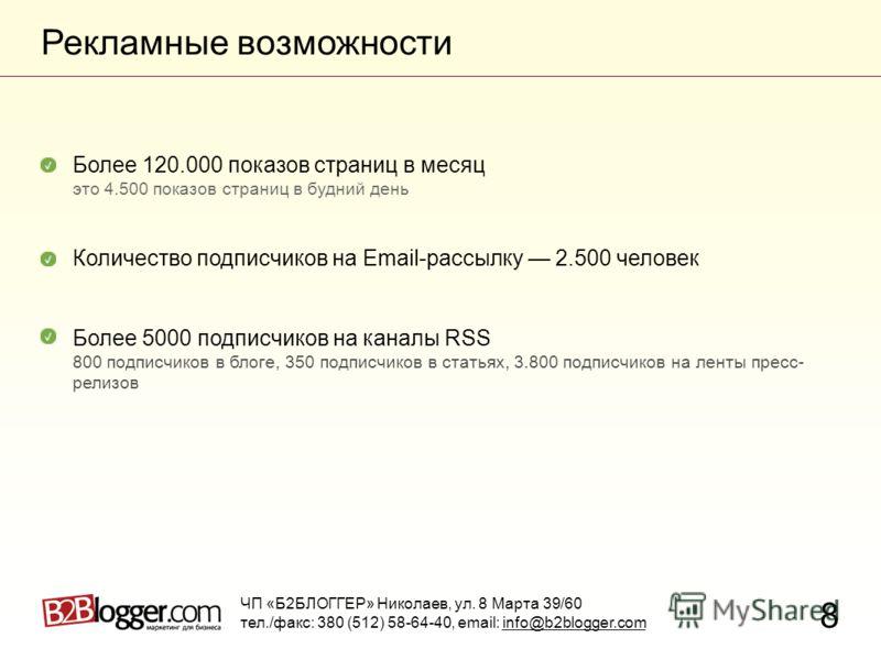 Рекламные возможности 8 ЧП «Б2БЛОГГЕР» Николаев, ул. 8 Марта 39/60 тел./факс: 380 (512) 58-64-40, email: info@b2blogger.com Количество подписчиков на Email-рассылку 2.500 человек Более 5000 подписчиков на каналы RSS 800 подписчиков в блоге, 350 подпи