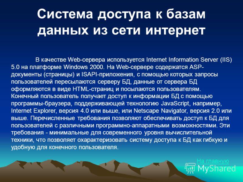 Система доступа к базам данных из сети интернет В качестве Web-сервера используется Internet Information Server (IIS) 5.0 на платформе Windows 2000. На Web-сервере содержатся ASP- документы (страницы) и ISAPI-приложения, с помощью которых запросы пол