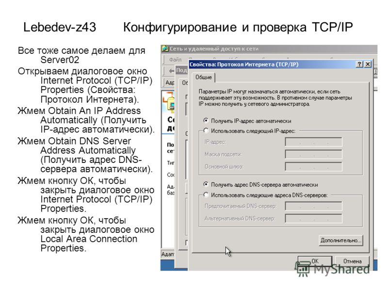 Lebedev-z43 Конфигурирование и проверка TCP/IP Все тоже самое делаем для Server02 Открываем диалоговое окно Internet Protocol (TCP/IP) Properties (Свойства: Протокол Интернета). Жмем Obtain An IP Address Automatically (Получить IP-адрес автоматически