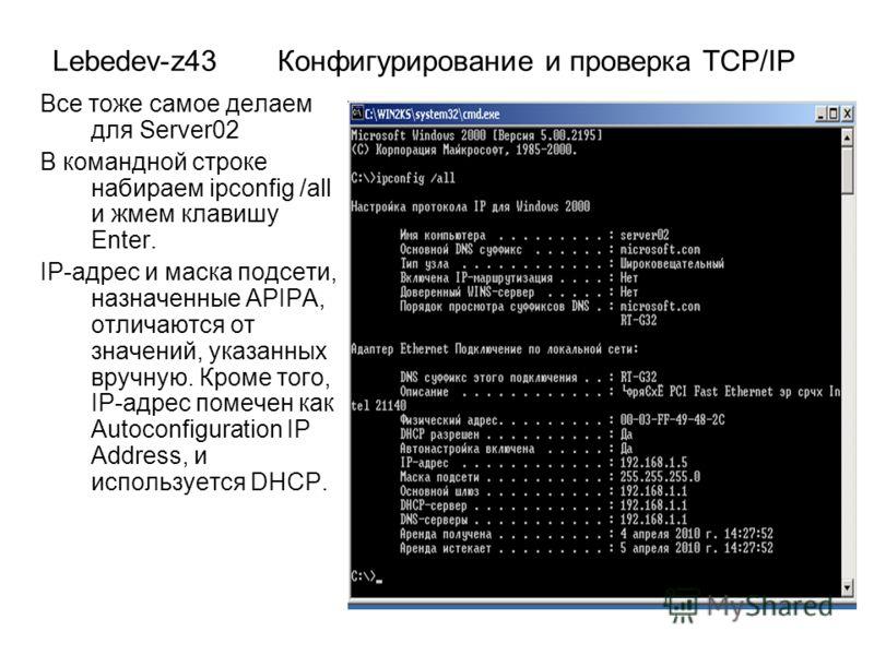 Lebedev-z43 Конфигурирование и проверка TCP/IP Все тоже самое делаем для Server02 В командной строке набираем ipconfig /all и жмем клавишу Enter. IP-адрес и маска подсети, назначенные APIPA, отличаются от значений, указанных вручную. Кроме того, IP-а