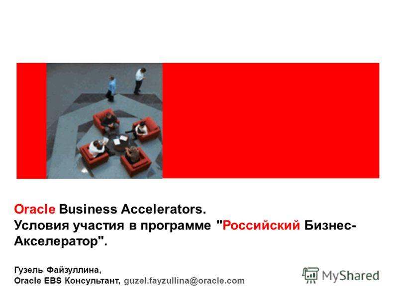 Oracle Business Accelerators. Условия участия в программе Российский Бизнес- Акселератор. Гузель Файзуллина, Oracle EBS Консультант, guzel.fayzullina@oracle.com