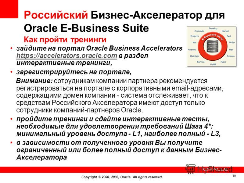 Copyright © 2006, 2008, Oracle. All rights reserved. 10 Российский Бизнес-Акселератор для Оracle E-Business Suite Как пройти тренинги зайдите на портал Oracle Business Accelerators https://accelerators.oracle.com в раздел интерактивные тренинги, http