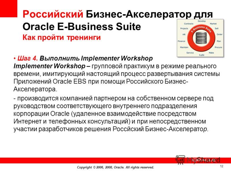 Copyright © 2006, 2008, Oracle. All rights reserved. 12 Российский Бизнес-Акселератор для Оracle E-Business Suite Как пройти тренинги Шаг 4. Выполнить Implementer Workshop Implementer Workshop – групповой практикум в режиме реального времени, имитиру