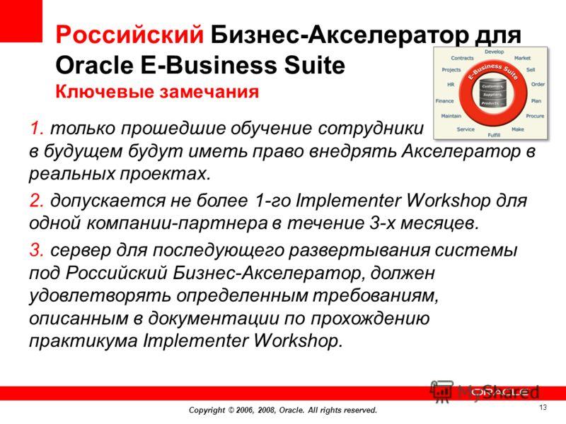 Copyright © 2006, 2008, Oracle. All rights reserved. 13 Российский Бизнес-Акселератор для Оracle E-Business Suite Ключевые замечания 1. только прошедшие обучение сотрудники в будущем будут иметь право внедрять Акселератор в реальных проектах. 2. допу