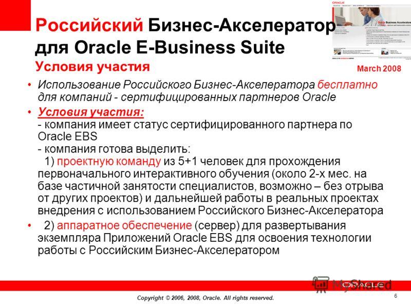 Copyright © 2006, 2008, Oracle. All rights reserved. 6 Российский Бизнес-Акселератор для Оracle E-Business Suite Условия участия Использование Российского Бизнес-Акселератора бесплатно для компаний - сертифицированных партнеров Oracle Условия участия