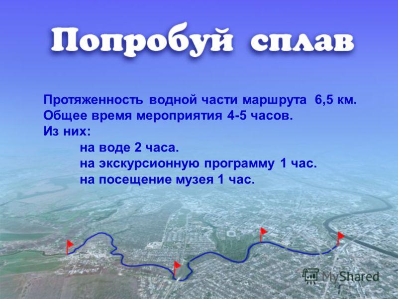 Протяженность водной части маршрута 6,5 км. Общее время мероприятия 4-5 часов. Из них: на воде 2 часа. на экскурсионную программу 1 час. на посещение музея 1 час.