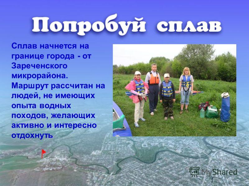 Сплав начнется на границе города - от Зареченского микрорайона. Маршрут рассчитан на людей, не имеющих опыта водных походов, желающих активно и интересно отдохнуть