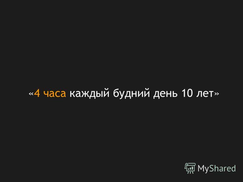 «4 часа каждый будний день 10 лет»