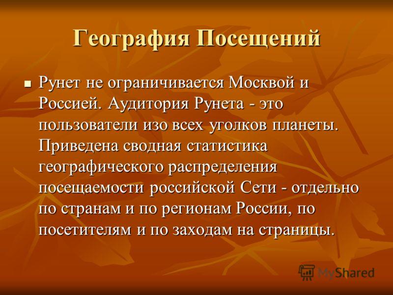 География Посещений Рунет не ограничивается Москвой и Россией. Аудитория Рунета - это пользователи изо всех уголков планеты. Приведена сводная статистика географического распределения посещаемости российской Сети - отдельно по странам и по регионам Р