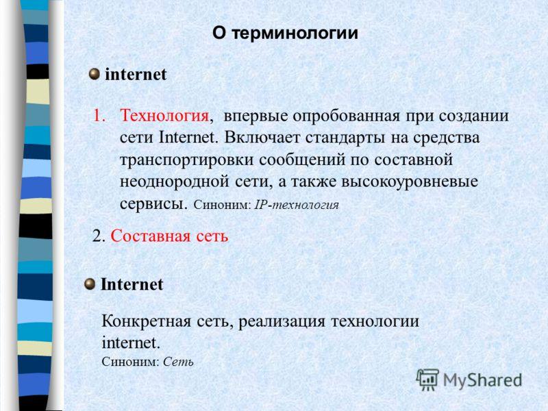 О терминологии internet 1. Технология, впервые опробованная при создании сети Internet. Включает стандарты на средства транспортировки сообщений по составной неоднородной сети, а также высокоуровневые сервисы. Синоним: IP-технология 2. Составная сеть