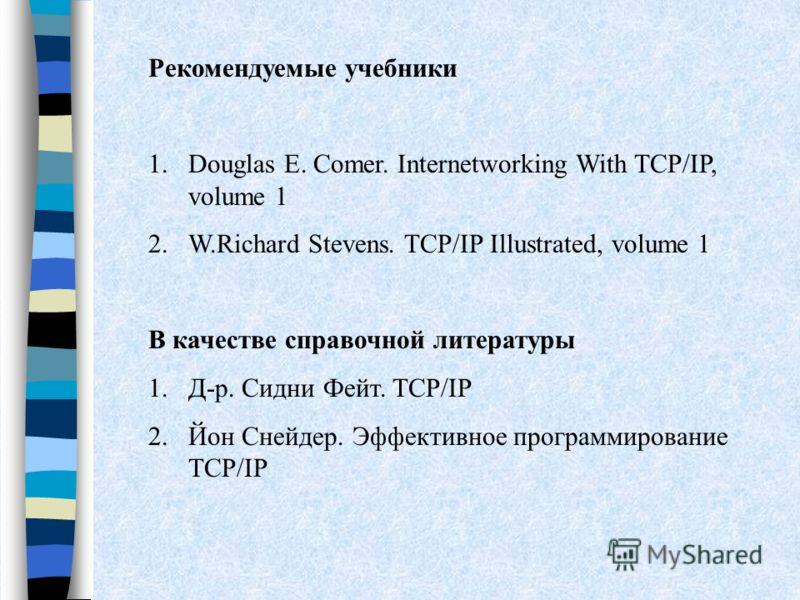 Рекомендуемые учебники 1.Douglas E. Comer. Internetworking With TCP/IP, volume 1 2.W.Richard Stevens. TCP/IP Illustrated, volume 1 В качестве справочной литературы 1.Д-р. Сидни Фейт. TCP/IP 2.Йон Снейдер. Эффективное программирование TCP/IP