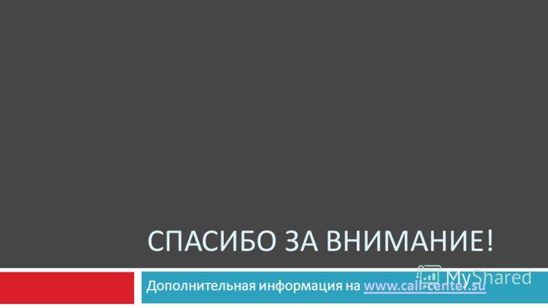СПАСИБО ЗА ВНИМАНИЕ! Дополнительная информация на www.call-center.suwww.call-center.su