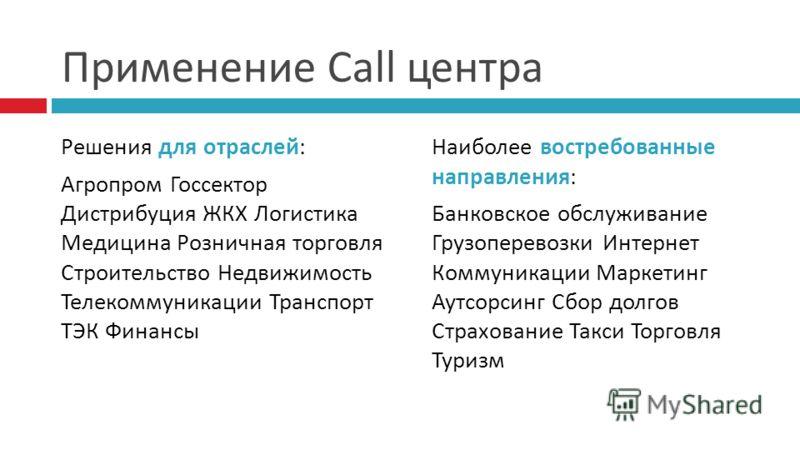 Применение Call центра Решения для отраслей: Агропром Госсектор Дистрибуция ЖКХ Логистика Медицина Розничная торговля Строительство Недвижимость Телекоммуникации Транспорт ТЭК Финансы Наиболее востребованные направления: Банковское обслуживание Грузо