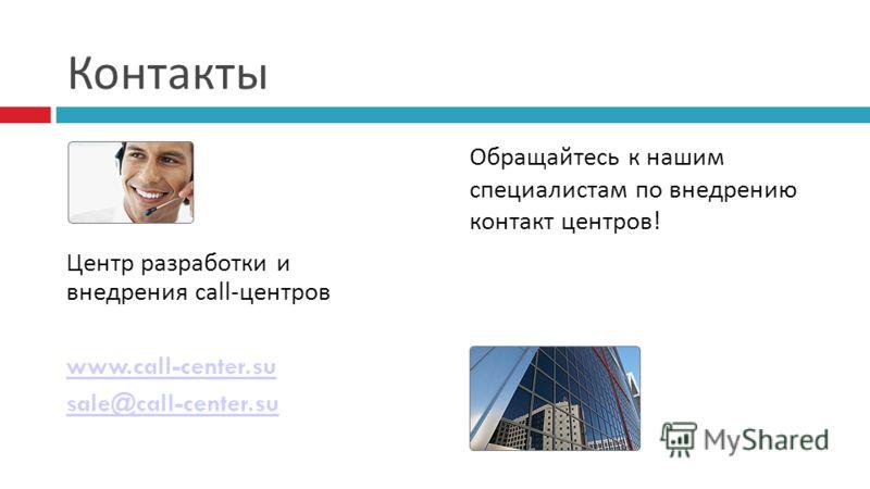 Контакты Центр разработки и внедрения call-центров www.call-center.su sale@call-center.su Обращайтесь к нашим специалистам по внедрению контакт центров!