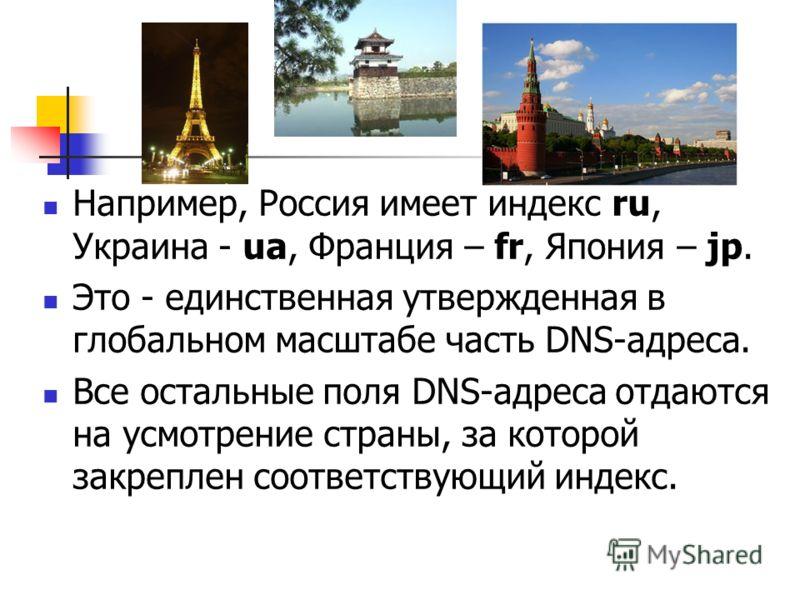 Например, Россия имеет индекс ru, Украина - ua, Франция – fr, Япония – jp. Это - единственная утвержденная в глобальном масштабе часть DNS-адреса. Все остальные поля DNS-адреса отдаются на усмотрение страны, за которой закреплен соответствующий индек