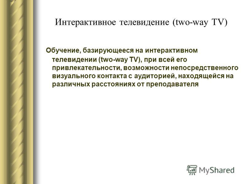 Интерактивное телевидение (two-way TV) Обучение, базирующееся на интерактивном телевидении (two-way TV), при всей его привлекательности, возможности непосредственного визуального контакта с аудиторией, находящейся на различных расстояниях от преподав