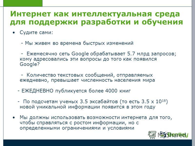Интернет как интеллектуальная среда для поддержки разработки и обучения Судите сами: - Мы живем во времена быстрых изменений - Ежемесячно сеть Google обрабатывает 5.7 млрд запросов; кому адресовались эти вопросы до того как появился Google? - Количес