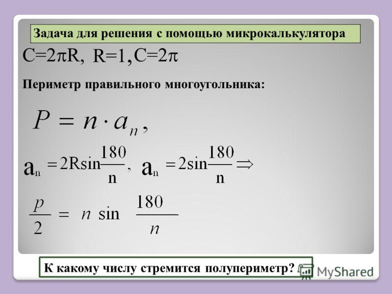C=2 R, C=2 К какому числу стремится полупериметр? Периметр правильного многоугольника: Задача для решения с помощью микрокалькулятора R=1,