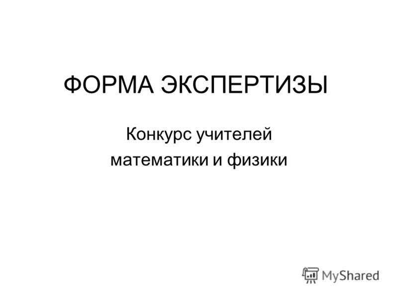 ФОРМА ЭКСПЕРТИЗЫ Конкурс учителей математики и физики