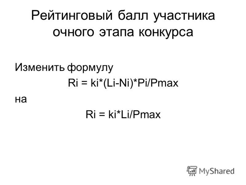 Рейтинговый балл участника очного этапа конкурса Изменить формулу Ri = ki*(Li-Ni)*Pi/Pmax на Ri = ki*Li/Pmax