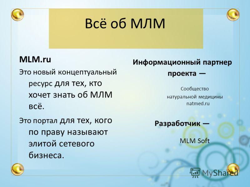 Всё об МЛМ MLM.ru Это новый концептуальный ресурс для тех, кто хочет знать об МЛМ всё. Это портал для тех, кого по праву называют элитой сетевого бизнеса. Информационный партнер проекта Сообщество натуральной медицины natmed.ru Разработчик MLM Soft