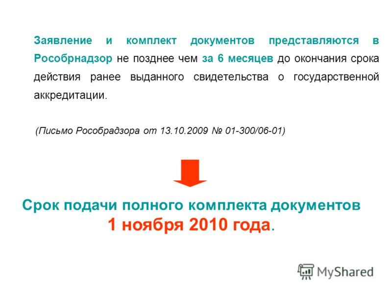 Заявление и комплект документов представляются в Рособрнадзор не позднее чем за 6 месяцев до окончания срока действия ранее выданного свидетельства о государственной аккредитации. (Письмо Рособрадзора от 13.10.2009 01-300/06-01) Срок подачи полного к
